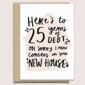 New Home Card - New House Card - Here's to 25 Years of Debt - Congratulations